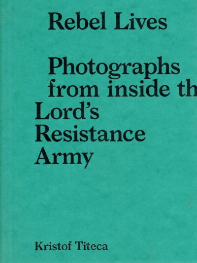 Rebel Lives - Photographs from inside the Lord's Resistance Army. TITECA, Kristof