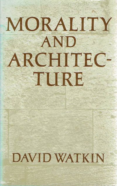 Morality and Architecture - The Development of a Theme in Architectural History and Theory from the Gothic Revival to the Modern Movement. WATKIN, David